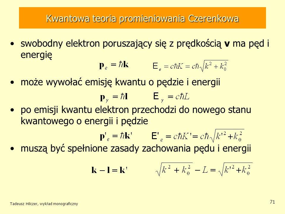 Kwantowa teoria promieniowania Czerenkowa swobodny elektron poruszający się z prędkością v ma pęd i energię może wywołać emisję kwantu o pędzie i energii po emisji kwantu elektron przechodzi do nowego stanu kwantowego o energii i pędzie muszą być spełnione zasady zachowania pędu i energii Tadeusz Hilczer, wykład monograficzny 71