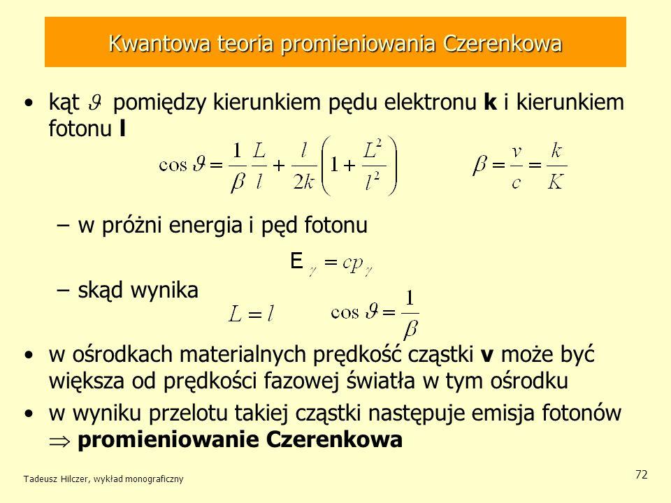 Kwantowa teoria promieniowania Czerenkowa kąt pomiędzy kierunkiem pędu elektronu k i kierunkiem fotonu l –w próżni energia i pęd fotonu –skąd wynika w ośrodkach materialnych prędkość cząstki v może być większa od prędkości fazowej światła w tym ośrodku w wyniku przelotu takiej cząstki następuje emisja fotonów promieniowanie Czerenkowa Tadeusz Hilczer, wykład monograficzny 72