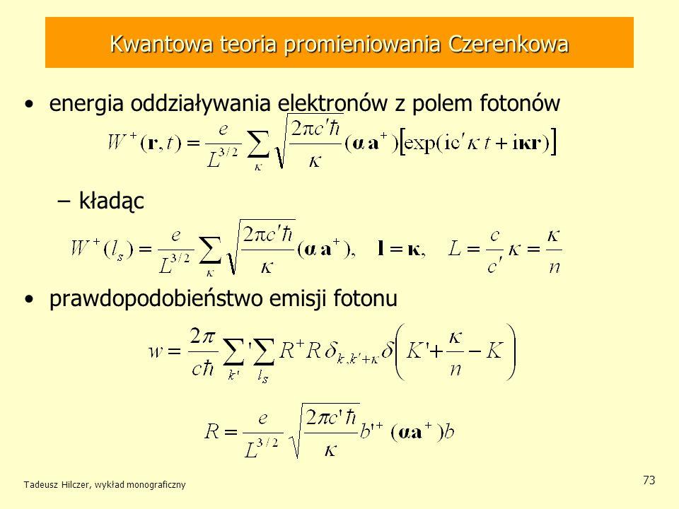 Kwantowa teoria promieniowania Czerenkowa energia oddziaływania elektronów z polem fotonów –kładąc prawdopodobieństwo emisji fotonu Tadeusz Hilczer, wykład monograficzny 73