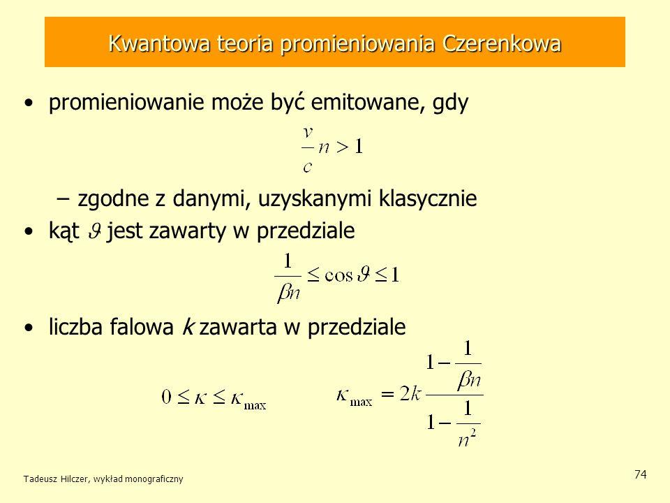 Kwantowa teoria promieniowania Czerenkowa promieniowanie może być emitowane, gdy –zgodne z danymi, uzyskanymi klasycznie kąt jest zawarty w przedziale liczba falowa k zawarta w przedziale Tadeusz Hilczer, wykład monograficzny 74