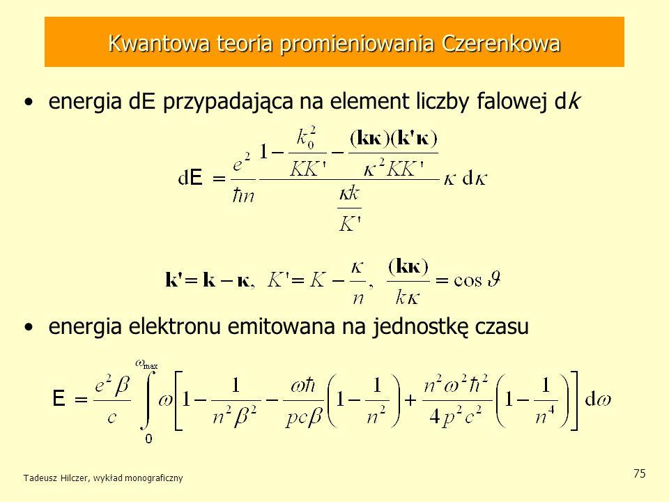 Kwantowa teoria promieniowania Czerenkowa energia d E przypadająca na element liczby falowej dk energia elektronu emitowana na jednostkę czasu Tadeusz Hilczer, wykład monograficzny 75