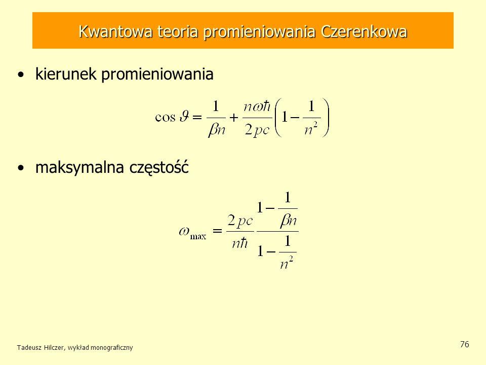 Kwantowa teoria promieniowania Czerenkowa kierunek promieniowania maksymalna częstość Tadeusz Hilczer, wykład monograficzny 76