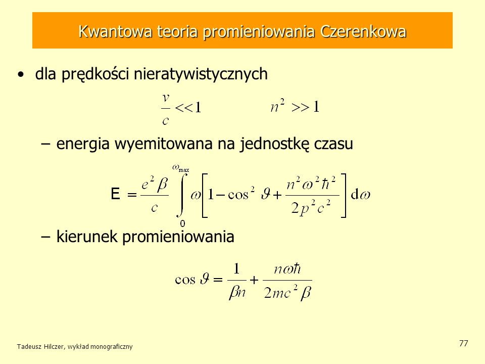 Kwantowa teoria promieniowania Czerenkowa dla prędkości nieratywistycznych –energia wyemitowana na jednostkę czasu –kierunek promieniowania Tadeusz Hilczer, wykład monograficzny 77