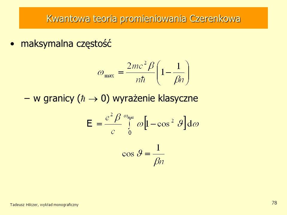 Kwantowa teoria promieniowania Czerenkowa maksymalna częstość –w granicy ( 0) wyrażenie klasyczne Tadeusz Hilczer, wykład monograficzny 78