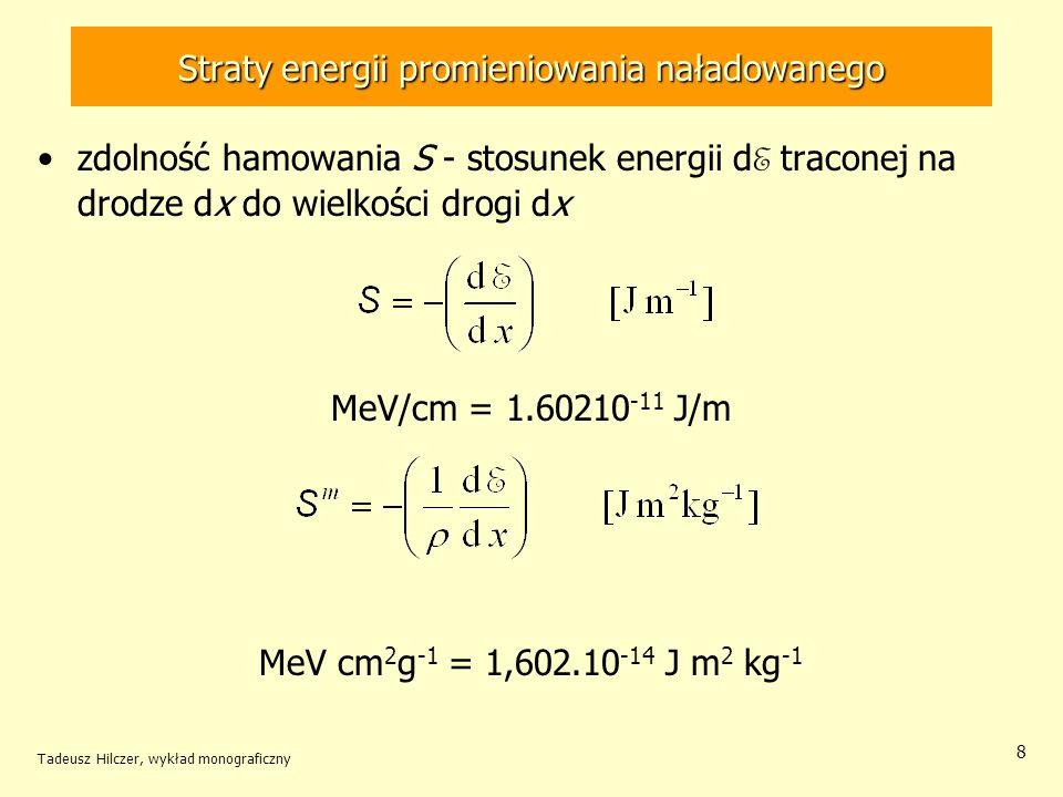 Straty energii promieniowania naładowanego zdolność hamowania S - stosunek energii d E traconej na drodze dx do wielkości drogi dx MeV/cm = 1.60210 -11 J/m MeV cm 2 g -1 = 1,602.10 -14 J m 2 kg -1 Tadeusz Hilczer, wykład monograficzny 8