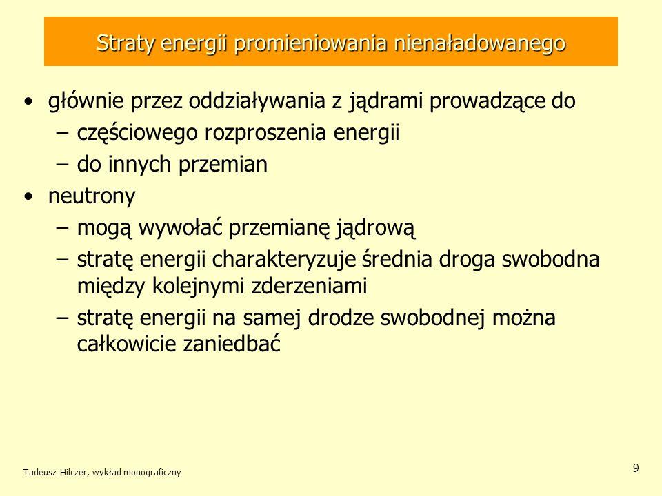 Straty energii promieniowania nienaładowanego głównie przez oddziaływania z jądrami prowadzące do –częściowego rozproszenia energii –do innych przemian neutrony –mogą wywołać przemianę jądrową –stratę energii charakteryzuje średnia droga swobodna między kolejnymi zderzeniami –stratę energii na samej drodze swobodnej można całkowicie zaniedbać Tadeusz Hilczer, wykład monograficzny 9