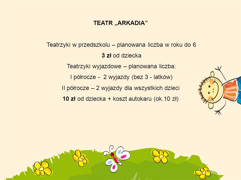 TEATR ARKADIA Teatrzyki w przedszkolu – planowana liczba w roku do 6 3 zł od dziecka Teatrzyki wyjazdowe – planowana liczba: I półrocze - 2 wyjazdy (b