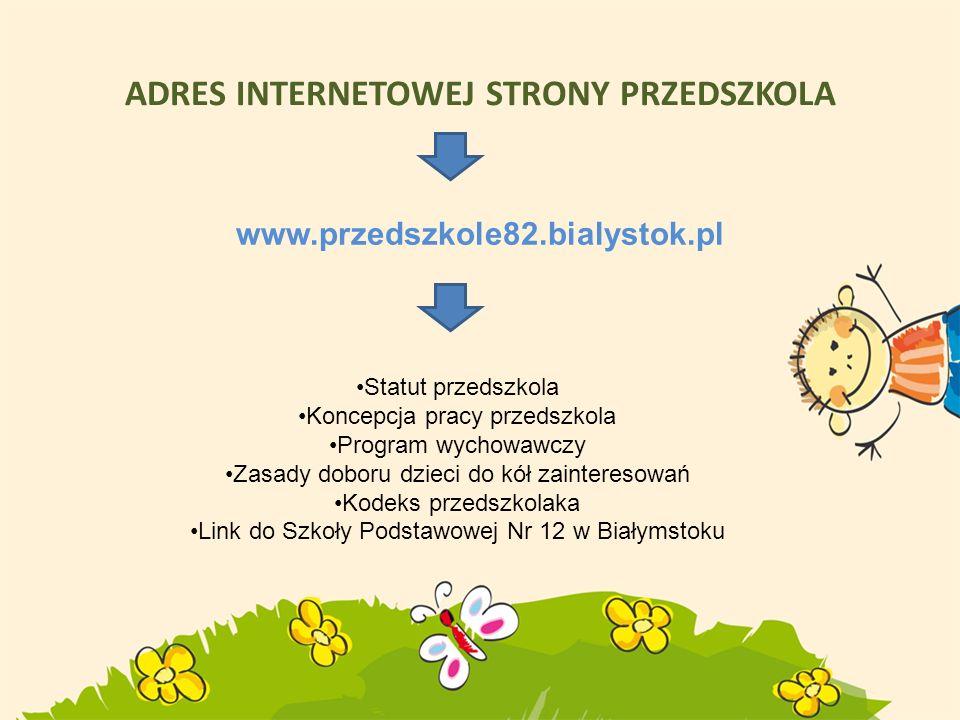ADRES INTERNETOWEJ STRONY PRZEDSZKOLA www.przedszkole82.bialystok.pl Statut przedszkola Koncepcja pracy przedszkola Program wychowawczy Zasady doboru
