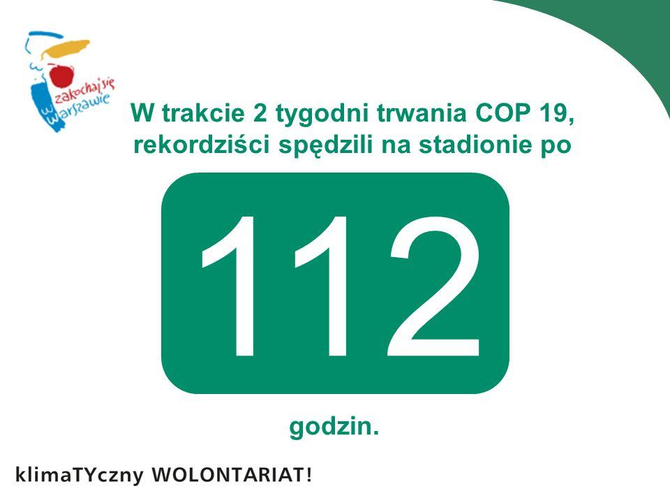 W trakcie 2 tygodni trwania COP 19, rekordziści spędzili na stadionie po godzin. 112