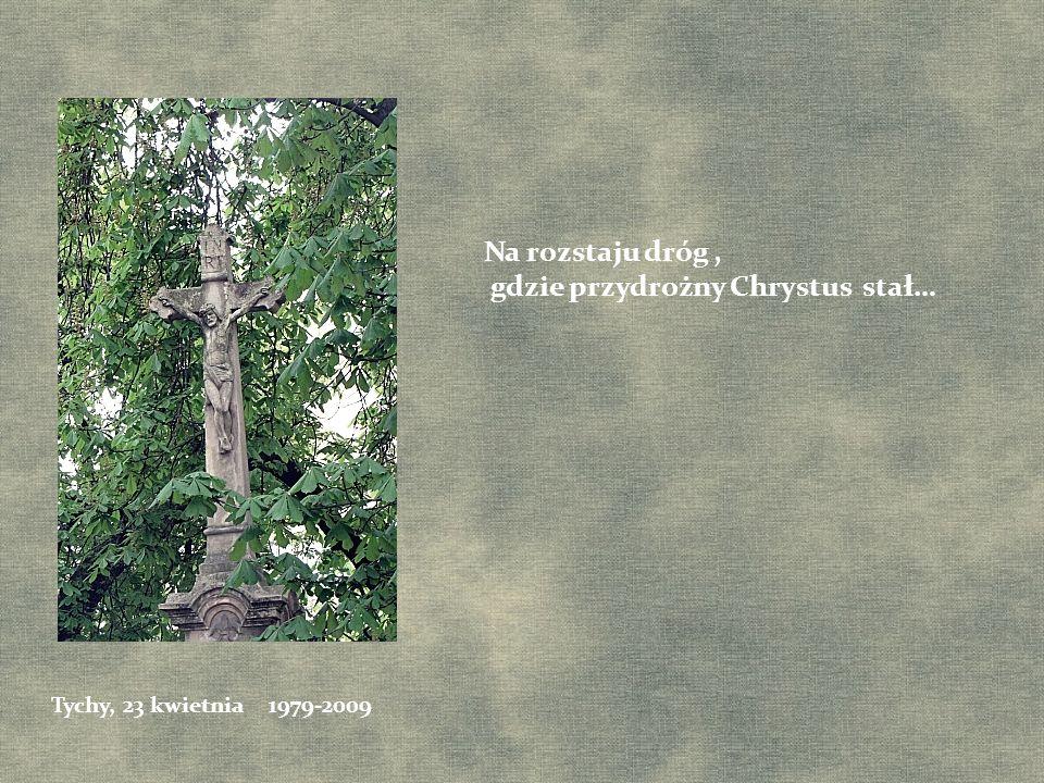Na rozstaju dróg, gdzie przydrożny Chrystus stał… Tychy, 23 kwietnia 1979-2009