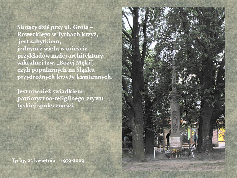 Stojący dziś przy ul. Grota – Roweckiego w Tychach krzyż, jest zabytkiem, jednym z wielu w mieście przykładów małej architektury sakralnej tzw. Bożej