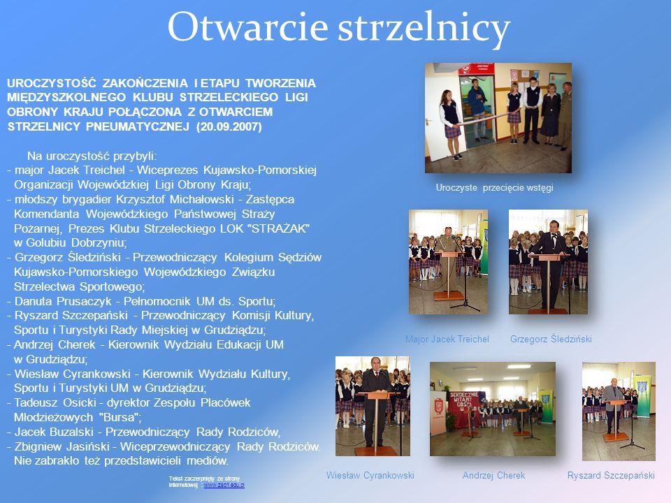 Otwarcie strzelnicy UROCZYSTOŚĆ ZAKOŃCZENIA I ETAPU TWORZENIA MIĘDZYSZKOLNEGO KLUBU STRZELECKIEGO LIGI OBRONY KRAJU POŁĄCZONA Z OTWARCIEM STRZELNICY PNEUMATYCZNEJ (20.09.2007) Na uroczystość przybyli: - major Jacek Treichel - Wiceprezes Kujawsko-Pomorskiej Organizacji Wojewódzkiej Ligi Obrony Kraju; - młodszy brygadier Krzysztof Michałowski - Zastępca Komendanta Wojewódzkiego Państwowej Straży Pożarnej, Prezes Klubu Strzeleckiego LOK STRAŻAK w Golubiu Dobrzyniu; - Grzegorz Śledziński - Przewodniczący Kolegium Sędziów Kujawsko-Pomorskiego Wojewódzkiego Związku Strzelectwa Sportowego; - Danuta Prusaczyk - Pełnomocnik UM ds.