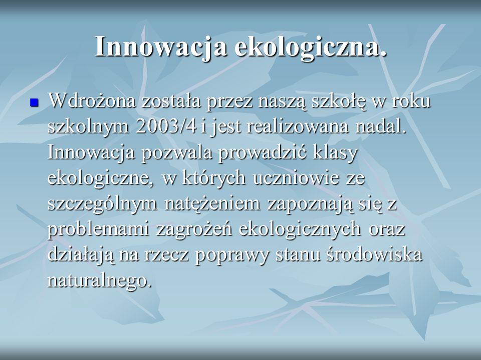 Innowacja ekologiczna. Wdrożona została przez naszą szkołę w roku szkolnym 2003/4 i jest realizowana nadal. Innowacja pozwala prowadzić klasy ekologic