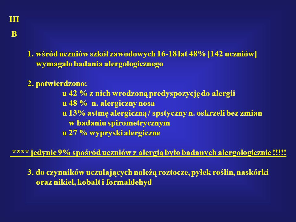 III B 1. wśród uczniów szkół zawodowych 16-18 lat 48% [142 uczniów] wymagało badania alergologicznego 2. potwierdzono: u 42 % z nich wrodzoną predyspo