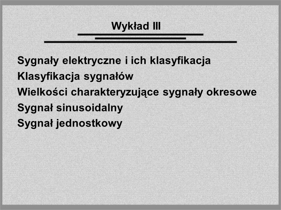 Wykład III Sygnały elektryczne i ich klasyfikacja Klasyfikacja sygnałów Wielkości charakteryzujące sygnały okresowe Sygnał sinusoidalny Sygnał jednost
