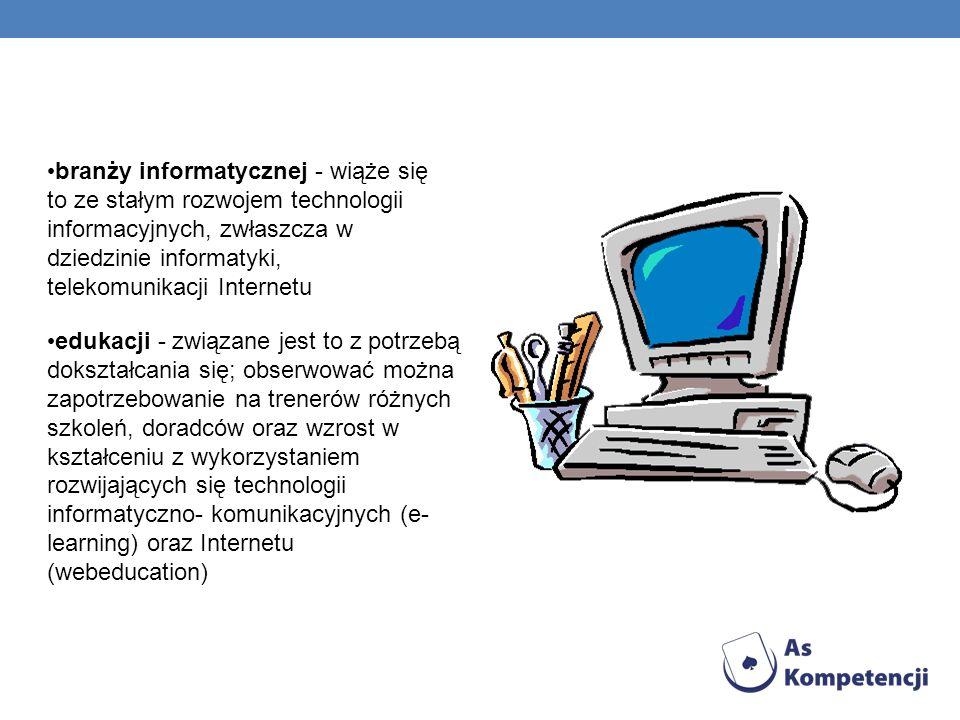 branży informatycznej - wiąże się to ze stałym rozwojem technologii informacyjnych, zwłaszcza w dziedzinie informatyki, telekomunikacji Internetu eduk