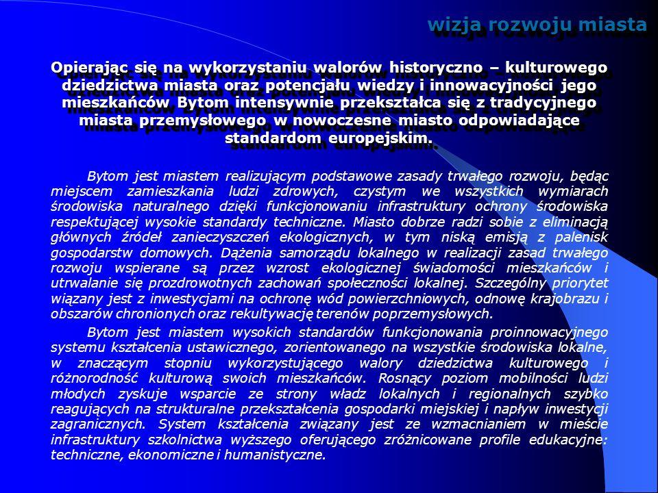 DAS 7: WALORYZACJA KULTUROWEGO DZIEDZICTWA MIASTA Kluczowe problemy miasta KIERUNKI DZIAŁAŃ STRATEGICZNYCH OPCJA REGENERACYJNAOPCJA KREACYJNA niewystarczające pielęgnowanie materialnych i niematerialnych elementów wielokulturowego dziedzictwa miasta systematyczna rewaloryzacja obiektów zabytkowych i całych dzielnic miejskich podtrzymywanie lokalnej tożsamości kulturowej wspieranie działań Muzeum Górnośląskiego i Opery Śląskiej wspieranie amatorskiego ruchu artystycznego promocja dziedzictwa kulturowego miasta w otoczeniu regionalnym, krajowym i międzynarodowym zmiana wizerunku miasta poprzez organizację dużych imprez artystycznych o znaczeniu międzynarodowym uruchomienie nowych kierunków wymiany kulturalnej w skali międzynarodowej CEL STRATEGICZNY: Bytom głównym depozytariuszem wielowiekowej spuścizny kultury śląskiej oraz znaczącym w skali kraju ośrodkiem kultury muzycznej Bytom głównym depozytariuszem wielowiekowej spuścizny kultury śląskiej oraz znaczącym w skali kraju ośrodkiem kultury muzycznej środowiskośrodowisko