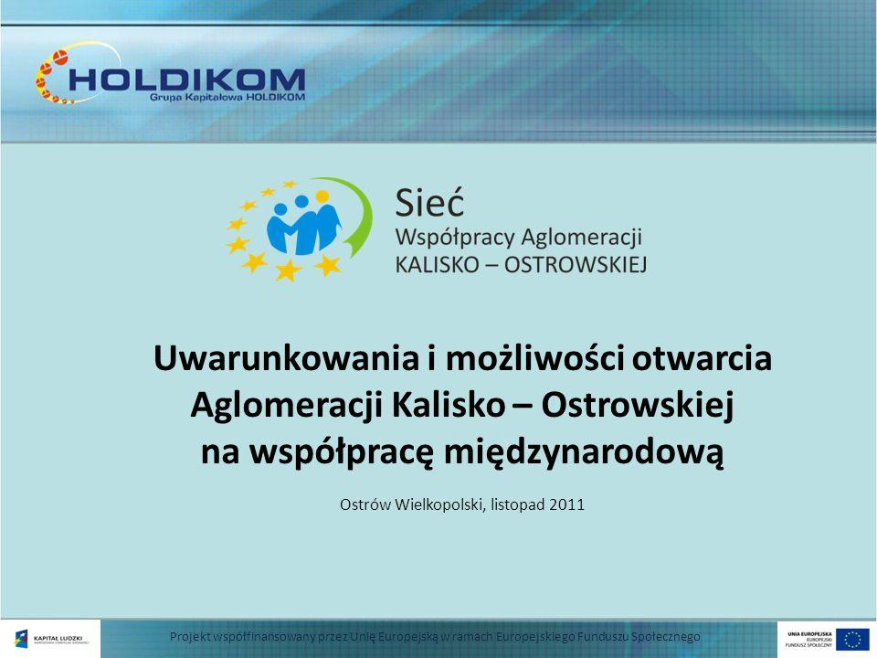 Uwarunkowania i możliwości otwarcia Aglomeracji Kalisko – Ostrowskiej na współpracę międzynarodową Ostrów Wielkopolski, listopad 2011 Projekt współfin