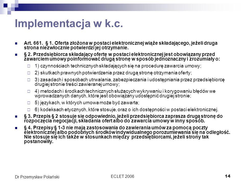 ECLET 200615 Dr Przemysław Polański Warunki zawarcia umowy Artykuły 10 i 11 dyrektywy o handlu elektronicznym określają warunki zawarcia umowy w Internecie Obowiązkowe w B2C, dyspozytywne w B2B Obowiązki nie dotyczą umów za pomocą poczty elektronicznej, czatu, smsów itp.