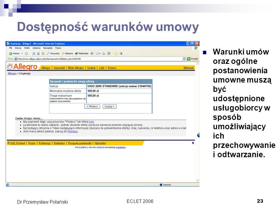 ECLET 200624 Dr Przemysław Polański Prawo do informacji w dyrektywie o handlu elektronicznym Wymagane informacje ogólne (art.5): Nazwa firmy Adres geograficzny siedziby Dane szczegółowe wraz z adresem emailowym Numer wpisu w rejestrze, jeśli jest wpisany Dane o organach nadzorczych, jeśli takowe są Dodatkowe dane w przypadku zawodów regulowanych Numer identyfikacji podatkowej dla potrzeb VATu Wymagane informacje odnośnie cen: Ceny jednoznaczne i zrozumiałe Czy wliczone są podatki oraz koszty dostawy