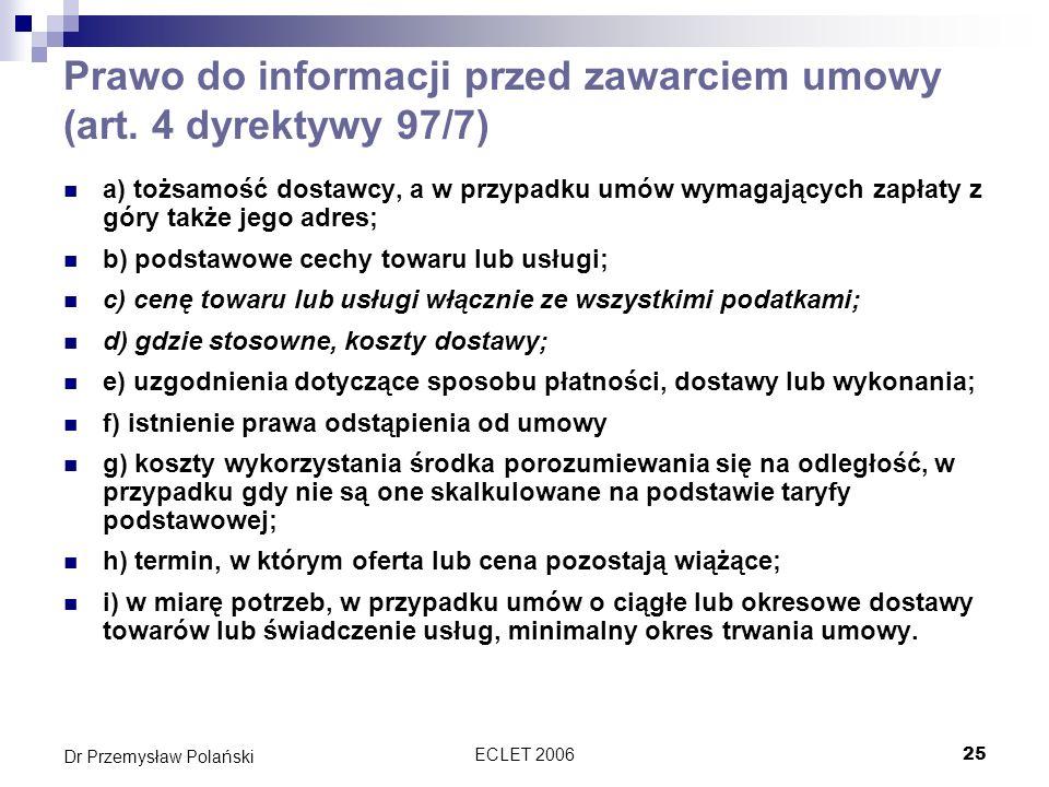 ECLET 200625 Dr Przemysław Polański Prawo do informacji przed zawarciem umowy (art. 4 dyrektywy 97/7) a) tożsamość dostawcy, a w przypadku umów wymaga