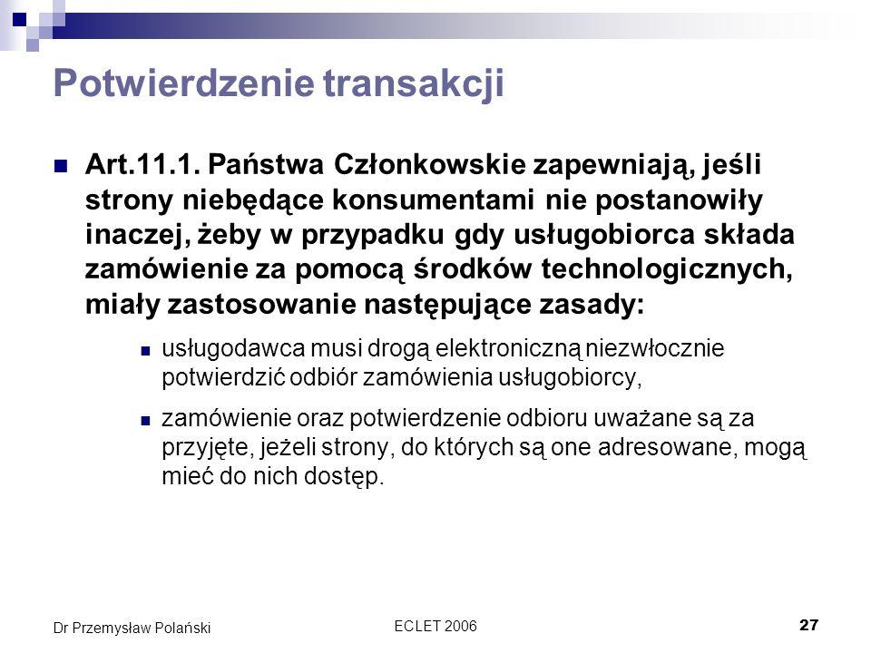 ECLET 200627 Dr Przemysław Polański Potwierdzenie transakcji Art.11.1. Państwa Członkowskie zapewniają, jeśli strony niebędące konsumentami nie postan