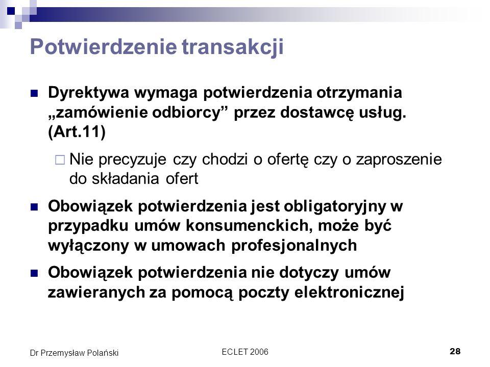ECLET 200628 Dr Przemysław Polański Potwierdzenie transakcji Dyrektywa wymaga potwierdzenia otrzymania zamówienie odbiorcy przez dostawcę usług. (Art.