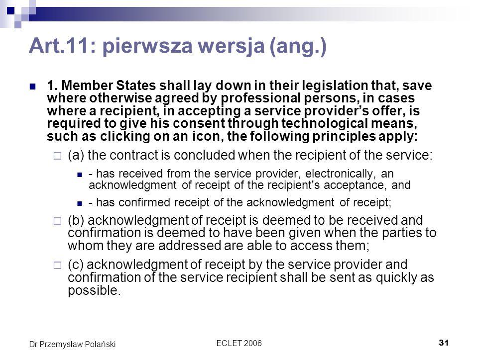 ECLET 200632 Dr Przemysław Polański Art.11 wg pierwszej wersji dyrektywy Artykuł ten dotyczy specyficznej sytuacji: - proces zawierania umowy w którym odbiorca usługi ma tylko wybór tak lub nie by przyjąć albo odrzucić ofertę (bądź wykorzystuje inną technologię) Stanowcza oferta jest złożona przez usługodawcę (sytuacja w której usługodawca zaprasza do składania ofert nie jest objęta tym artykułem) s.26 The Article addresses a specific situation: - a contractual process in which the recipient of the service only has the choice of clicking yes or no (or the use of another technology) to accept or refuse an offer; - a concrete offer made by a service provider (the situation in which the service provider only issues an invitation to offer is not covered).