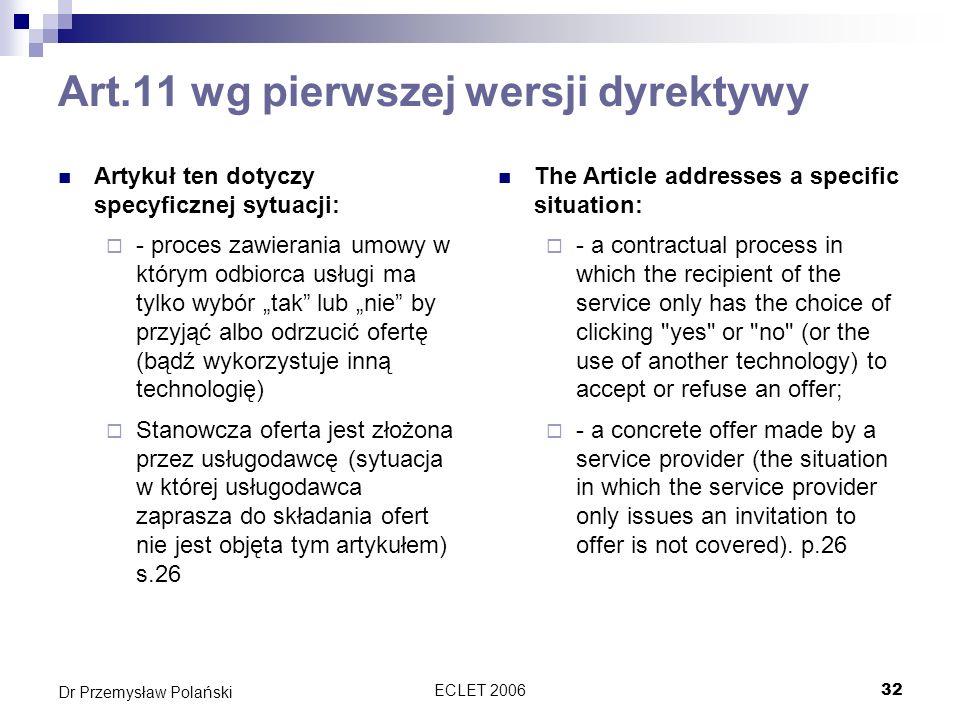 ECLET 200633 Dr Przemysław Polański Potwierdzenie transakcji Dyrektywa nie posługuje się terminami oferta Zamiast tego używa terminu złożenie zamówienia Dzięki temu unika problematyki oferta-przyjęcie oferty, które jest różnie regulowana w różnych kulturach prawnych Polska implementacja wydaje się być zgodna z celem dyrektywy, ale…