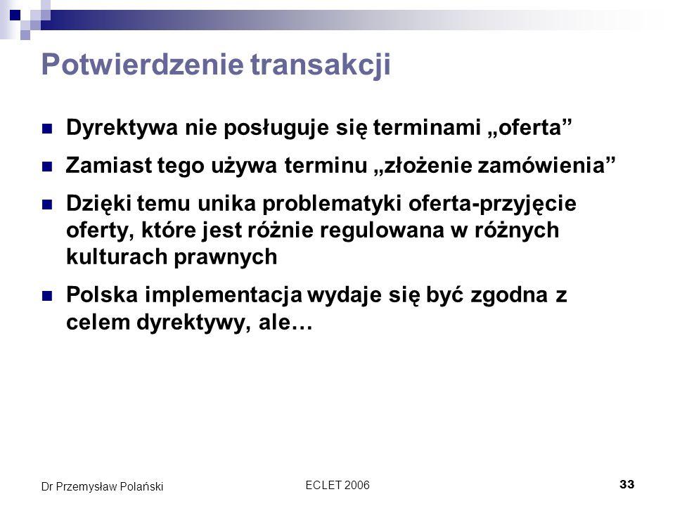 ECLET 200634 Dr Przemysław Polański Zwyczaj handlowy Potwierdzenie zamówienia jako Internetowy zwyczaj handlowy Jest to zwyczaj co do formy zawarcia umowy Badania empiryczne pokazują, że zarówno w handlu B2C jak i B2B stosowane jest natychmiastowe potwierdzanie transakcji w formie elektronicznej.