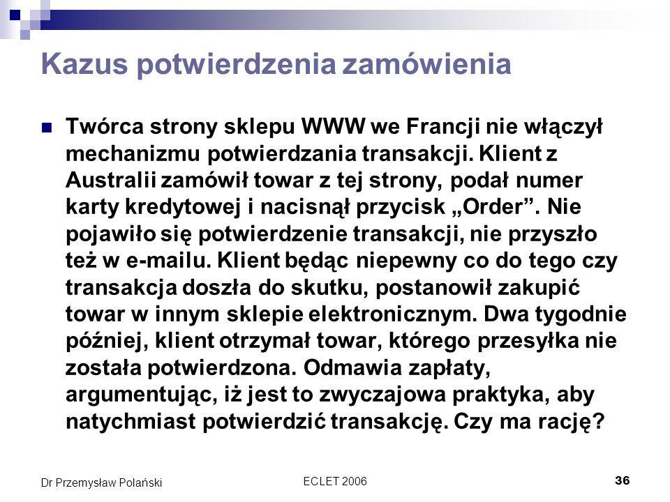 ECLET 200636 Dr Przemysław Polański Kazus potwierdzenia zamówienia Twórca strony sklepu WWW we Francji nie włączył mechanizmu potwierdzania transakcji