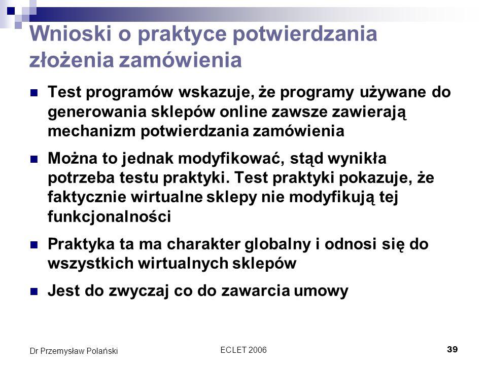 ECLET 200640 Dr Przemysław Polański Wnioski dotyczące potwierdzenia transakcji Obowiązek potwierdzania transakcji nie został zapisany w najnowszej konwencji dotyczącej wykorzystania środków komunikacji elektronicznej w kontraktach międzynarodowych Pomimo to obowiązek ten ma charakter globalny co wynika ze zwyczaju Na poziomie europejskim obowiązek ten wynika z art.