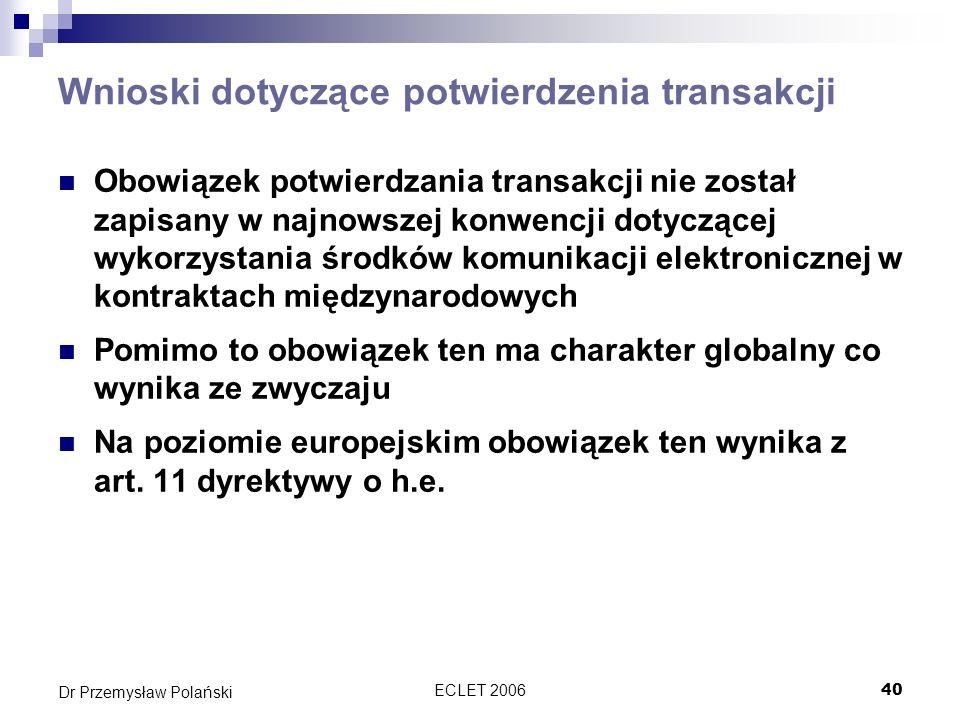 ECLET 200641 Dr Przemysław Polański Kwalifikacja potwierdzenia transakcji Interesującym zagadnieniem jest próba dokonania kwalifikacji potwierdzenia transakcji W zależności od tego czy witrynę sklepu zakwalifikujemy jako ofertę bądź zaproszenie do składania ofert, inny charakter będzie miało potwierdzenie transakcji