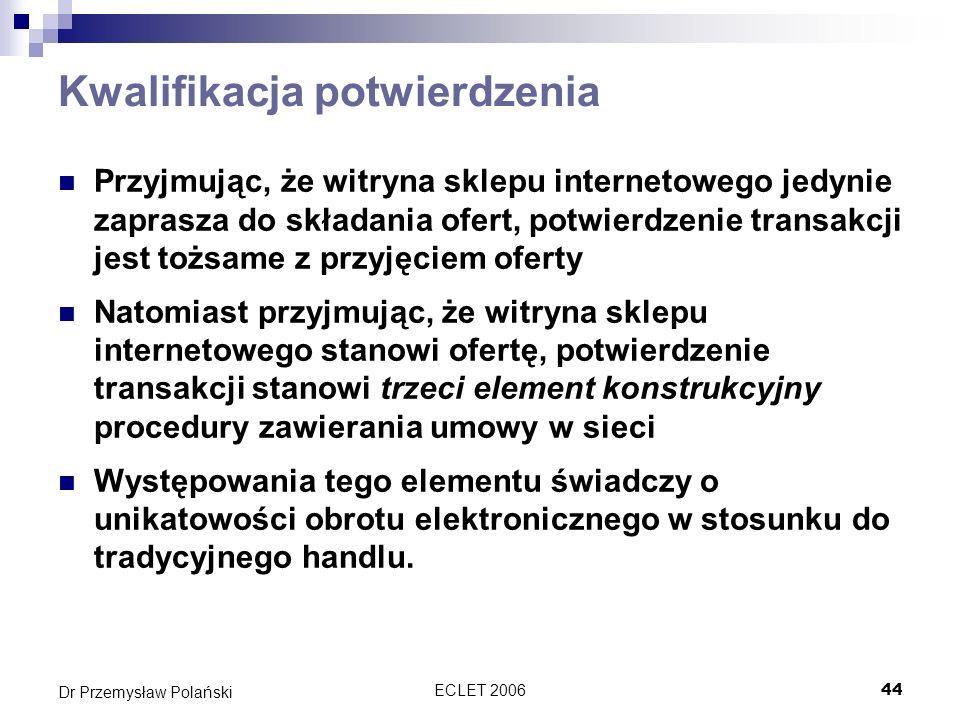 ECLET 200645 Dr Przemysław Polański Kwalifikacja potwierdzenia a kwalifikacja strony Generalnie można przyjąć założenie, że większość witryn sklepów internetowych to oferenci ponieważ Określają istotne postanowienia umowy Dzięki mechanizmom takim jak koszyk kierują ofertę do drugiej strony Z reguły wykazują się stanowczością swej oferty N.p.