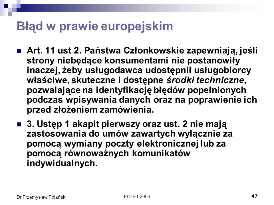 ECLET 200647 Dr Przemysław Polański Błąd w prawie europejskim Art. 11 ust 2. Państwa Członkowskie zapewniają, jeśli strony niebędące konsumentami nie