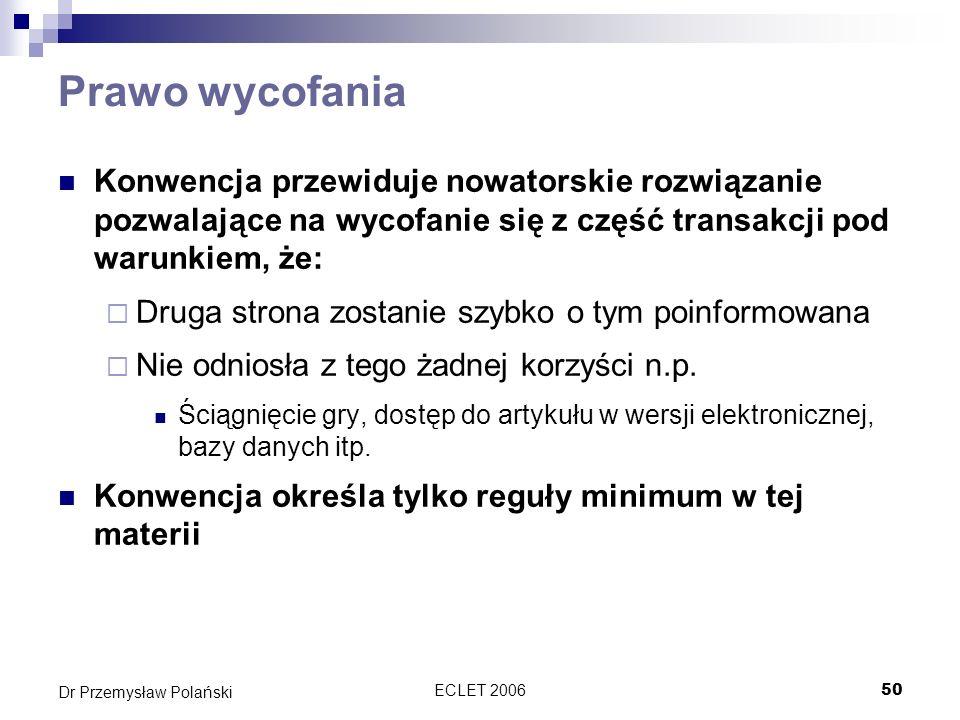 ECLET 200650 Dr Przemysław Polański Prawo wycofania Konwencja przewiduje nowatorskie rozwiązanie pozwalające na wycofanie się z część transakcji pod w