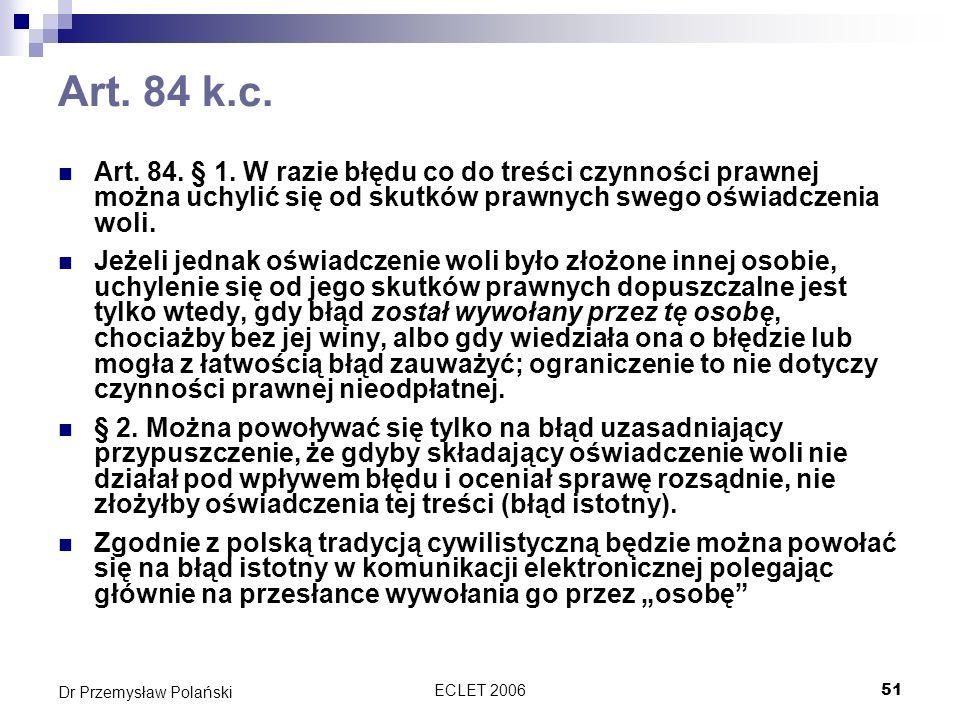ECLET 200652 Dr Przemysław Polański Podsumowanie Najważniejszym aktem dotyczącym zawierania umów w sieci jest dyrektywa o handlu elektronicznym Wprowadza ona szereg obowiązków informacyjnych, które musi spełnić przedsiębiorca działający w sieci przed zawarciem umowy Ponadto, musi on natychmiast i w formie elektronicznej potwierdzić transakcje oraz Umożliwić identyfikację i korektę błędów Normy te mają także charakter zwyczajowy i dzięki temu obowiązują globalnie a nie tylko w UE.