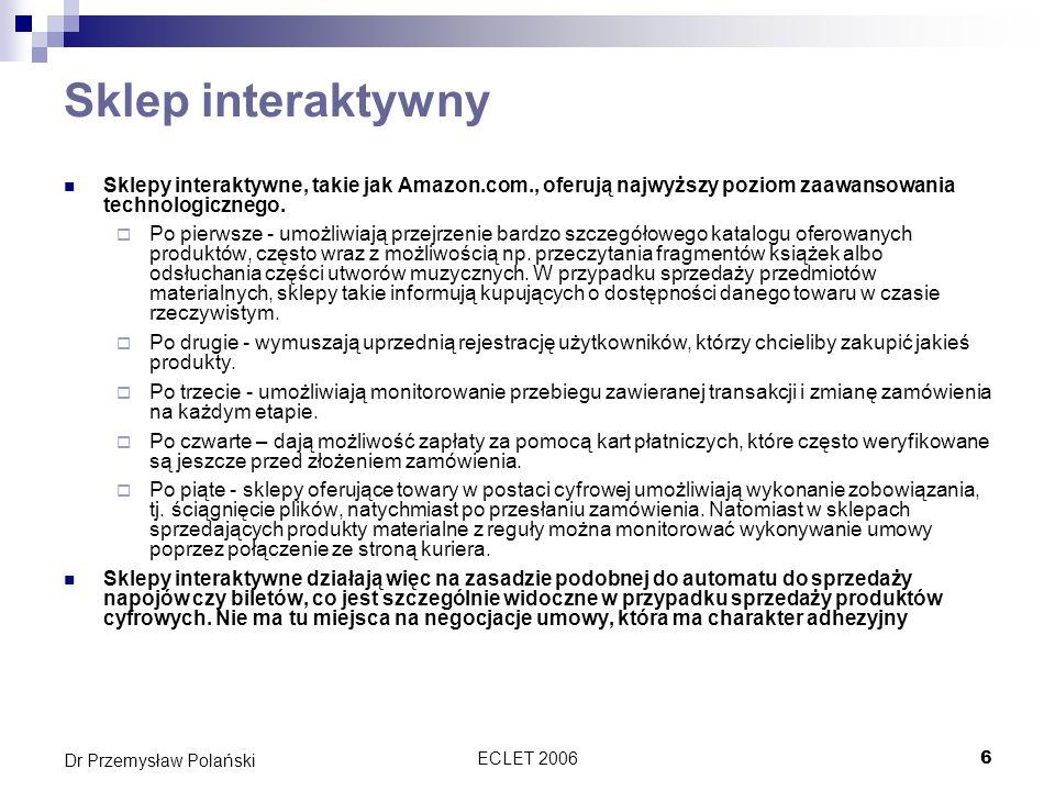 ECLET 20067 Dr Przemysław Polański Sklep transakcyjny Sklepy transakcyjne to także zaawansowane sklepy internetowe, będące formą pośrednią pomiędzy sklepami interaktywnymi a prostymi sklepami opartymi jedynie o formularze.