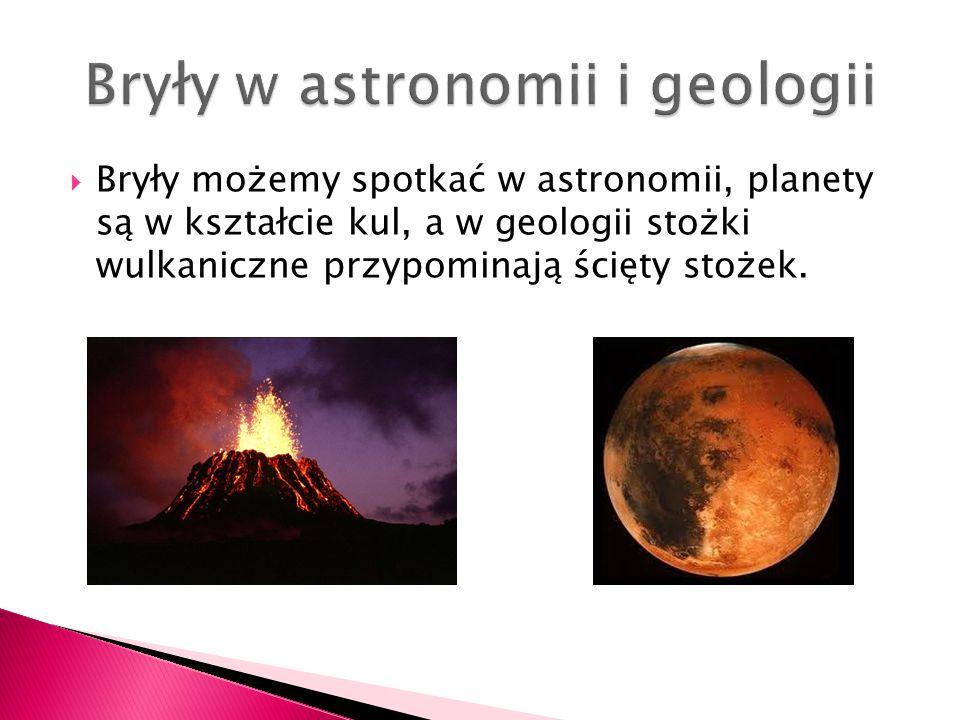 Bryły możemy spotkać w astronomii, planety są w kształcie kul, a w geologii stożki wulkaniczne przypominają ścięty stożek.