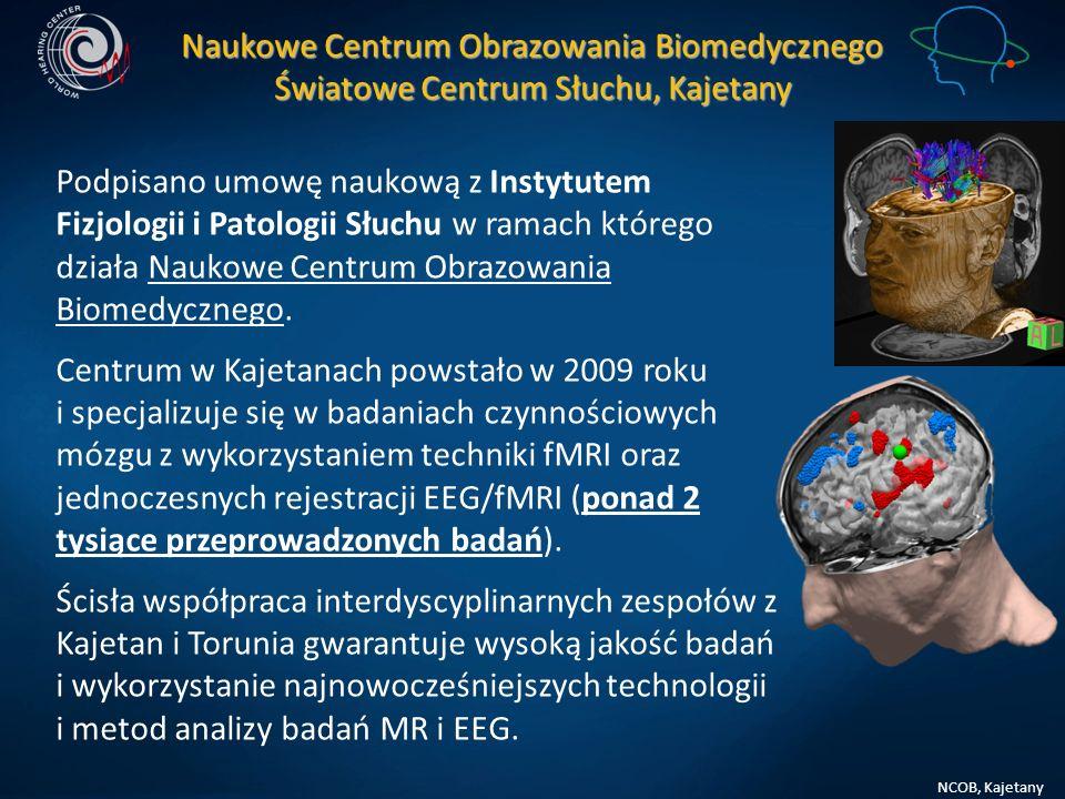 NCOB, Kajetany Naukowe Centrum Obrazowania Biomedycznego Światowe Centrum Słuchu Kajetany Doświadczenie: Metodologia wspólnej rejestracji EEG i fMRI Badania plastyczności ośrodków korowych Badania czynnościowe wyższych funkcji poznawczych Badania funkcji ośrodków drogi słuchowej Badania czasowego przesunięcia progu słyszenia w wyniku zmęczenia słuchowego Monitorowanie zmian w korze ruchowej i czuciowej w wyniku rehabilitacji pacjentów po uszkodzeniach mózgu Badania lateralizacji mózgowej Badanie emocji Przetwarzanie informacji symbolicznej związanej z językiem u osób zdrowych oraz osób z zespołem Aspergera.
