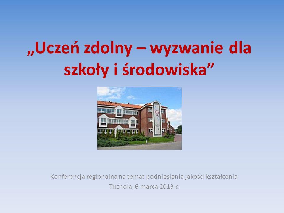Uczeń zdolny – wyzwanie dla szkoły i środowiska Konferencja regionalna na temat podniesienia jakości kształcenia Tuchola, 6 marca 2013 r.