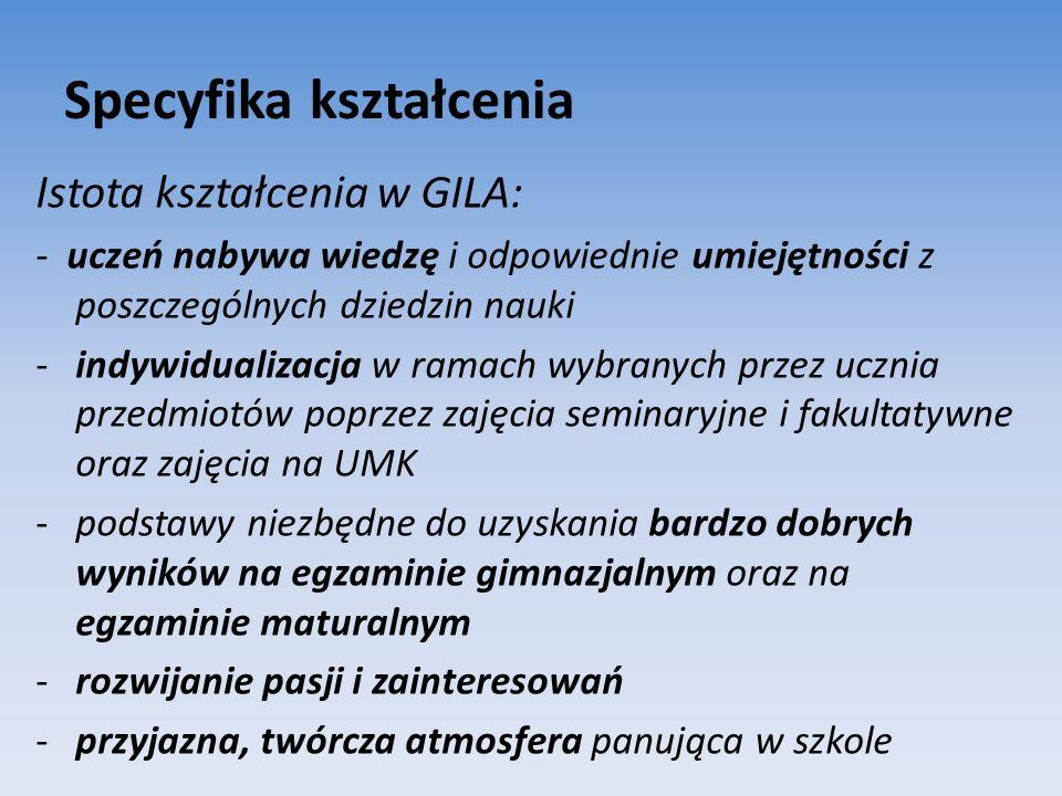 Specyfika kształcenia Istota kształcenia w GILA: - uczeń nabywa wiedzę i odpowiednie umiejętności z poszczególnych dziedzin nauki -indywidualizacja w ramach wybranych przez ucznia przedmiotów poprzez zajęcia seminaryjne i fakultatywne oraz zajęcia na UMK -podstawy niezbędne do uzyskania bardzo dobrych wyników na egzaminie gimnazjalnym oraz na egzaminie maturalnym -rozwijanie pasji i zainteresowań -przyjazna, twórcza atmosfera panująca w szkole