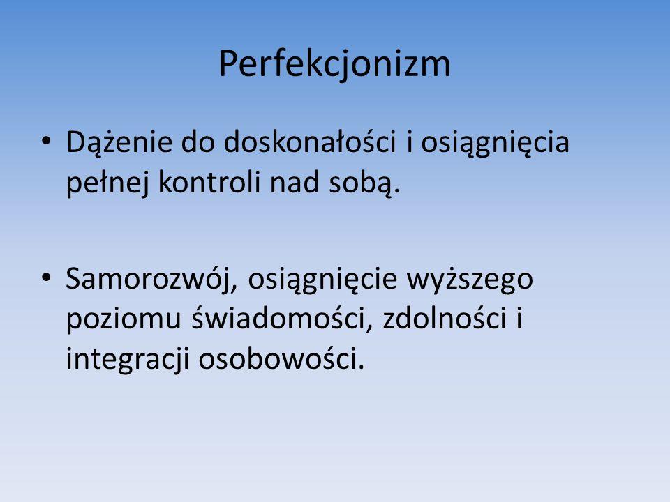 Perfekcjonizm Dążenie do doskonałości i osiągnięcia pełnej kontroli nad sobą. Samorozwój, osiągnięcie wyższego poziomu świadomości, zdolności i integr