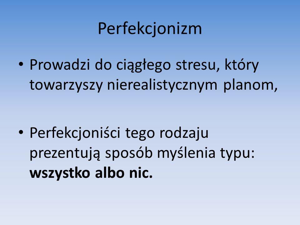 Perfekcjonizm Prowadzi do ciągłego stresu, który towarzyszy nierealistycznym planom, Perfekcjoniści tego rodzaju prezentują sposób myślenia typu: wszystko albo nic.