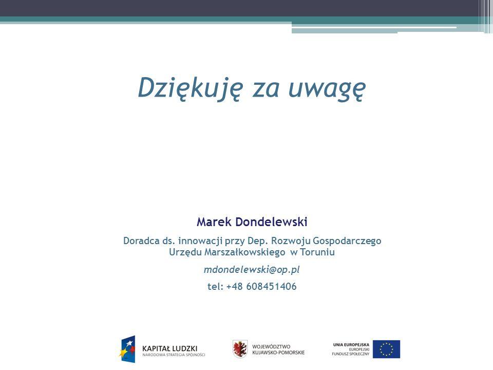 Dziękuję za uwagę Marek Dondelewski Doradca ds. innowacji przy Dep. Rozwoju Gospodarczego Urzędu Marszałkowskiego w Toruniu mdondelewski@op.pl tel: +4