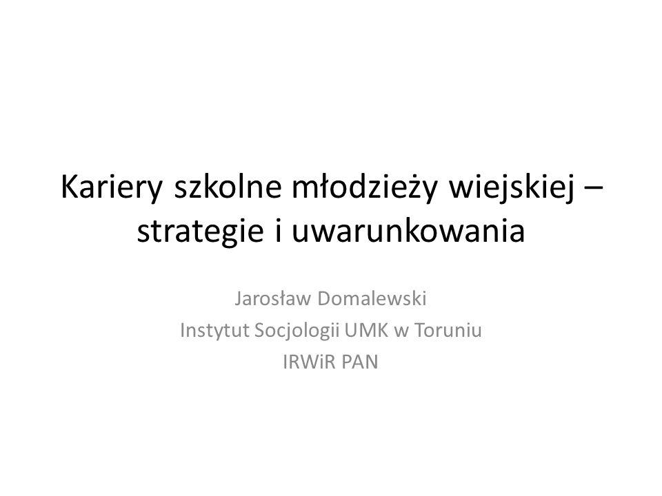 Kariery szkolne młodzieży wiejskiej – strategie i uwarunkowania Jarosław Domalewski Instytut Socjologii UMK w Toruniu IRWiR PAN