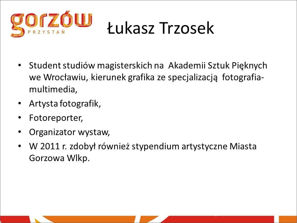 Łukasz Trzosek Student studiów magisterskich na Akademii Sztuk Pięknych we Wrocławiu, kierunek grafika ze specjalizacją fotografia- multimedia, Artyst