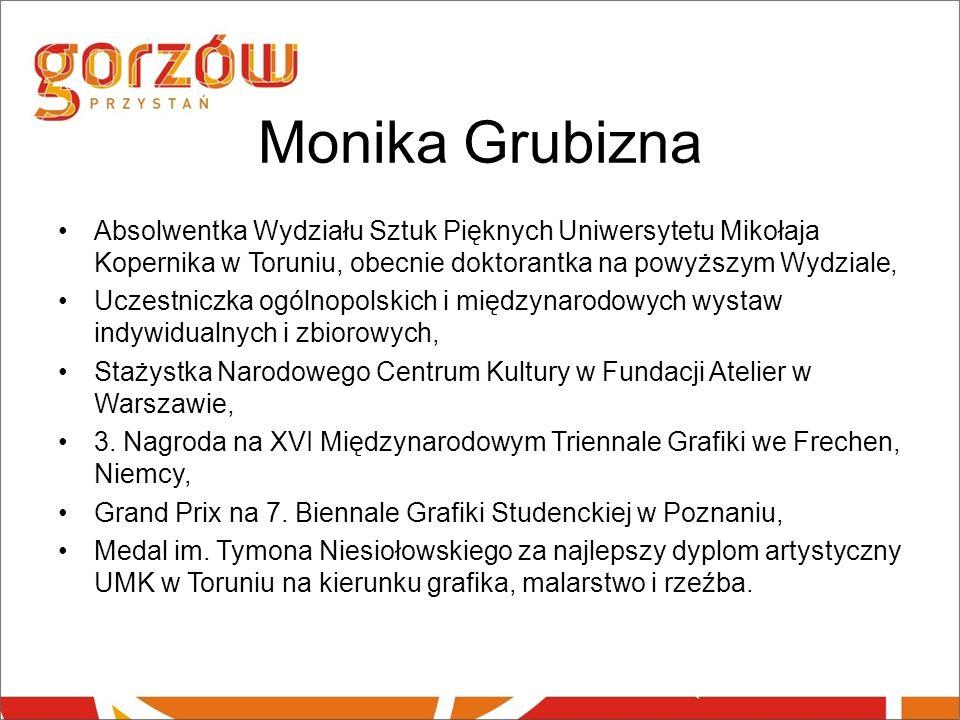 Monika Grubizna Absolwentka Wydziału Sztuk Pięknych Uniwersytetu Mikołaja Kopernika w Toruniu, obecnie doktorantka na powyższym Wydziale, Uczestniczka