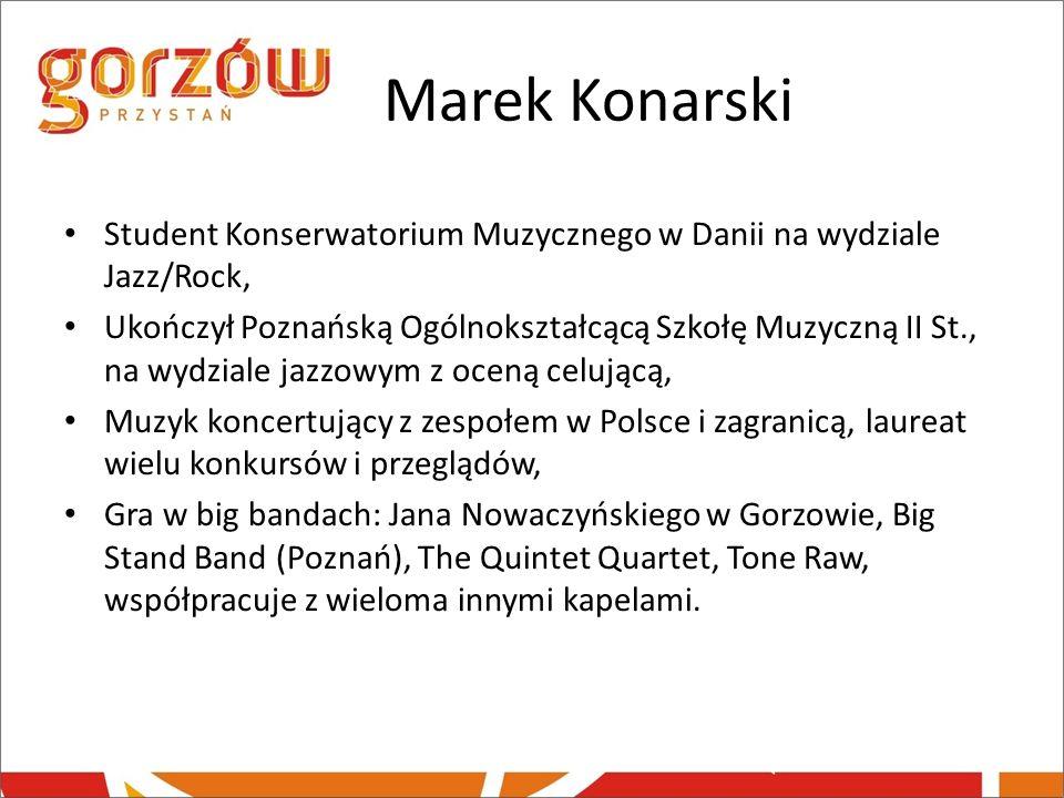 Marek Konarski Student Konserwatorium Muzycznego w Danii na wydziale Jazz/Rock, Ukończył Poznańską Ogólnokształcącą Szkołę Muzyczną II St., na wydzial