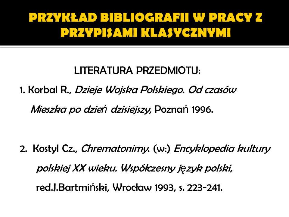 LITERATURA PRZEDMIOTU: 1. Korbal R., Dzieje Wojska Polskiego. Od czasów Mieszka po dzie ń dzisiejszy, Pozna ń 1996. 2. Kostyl Cz., Chrematonimy. (w:)